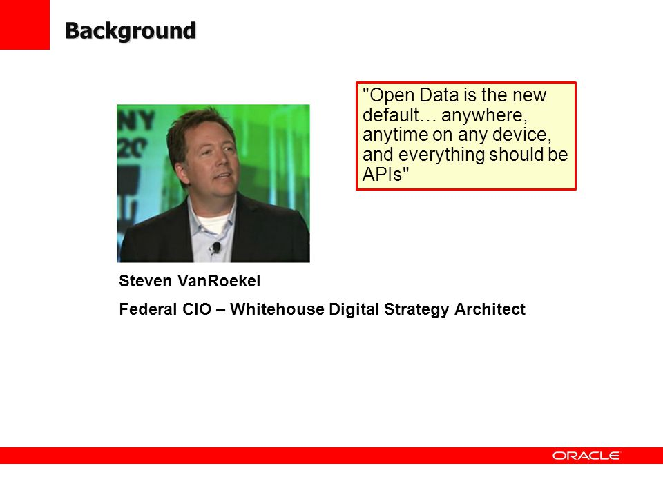 Background Open Data is the new default… anywhere, anytime on any device, and everything should be APIs Steven VanRoekel Federal CIO – Whitehouse Digital Strategy Architect