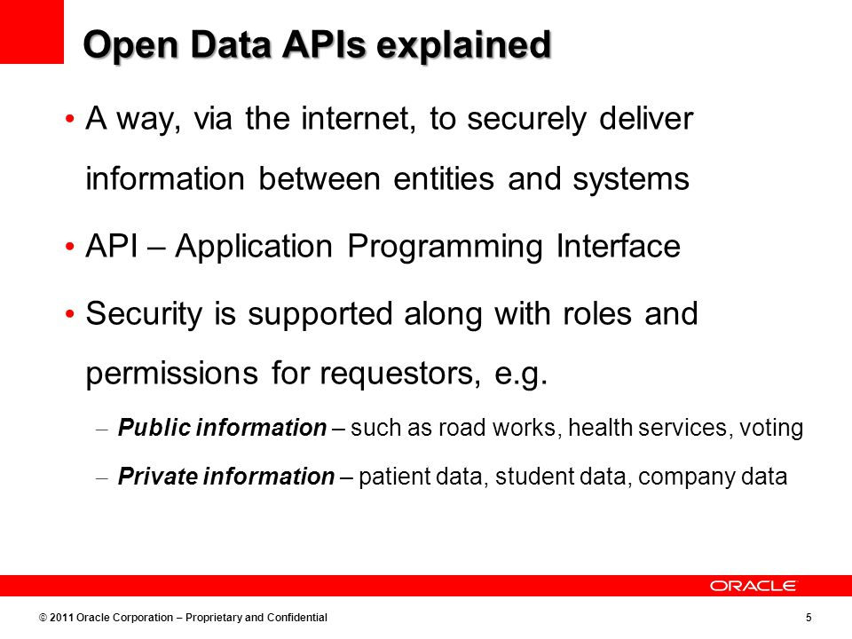 © 2011 Oracle Corporation – Proprietary and Confidential5 Open Data APIs explained A way, via the internet, to securely deliver information between entities and systems API – Application Programming Interface Security is supported along with roles and permissions for requestors, e.g.