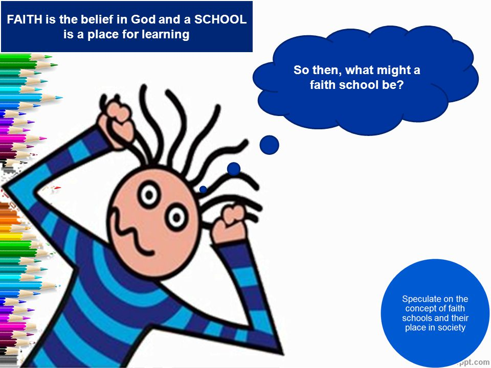 So then, what might a faith school be? FAITH is the belief in God and a SCHOOL is a place for learning