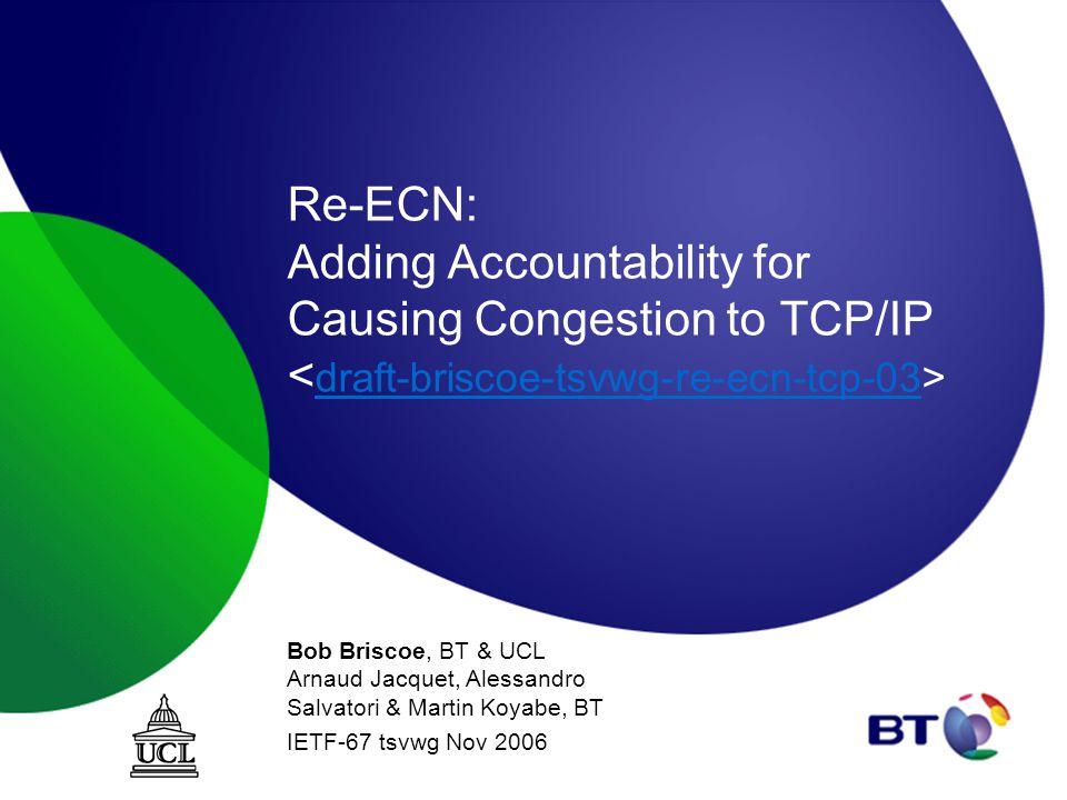 Re-ECN: Adding Accountability for Causing Congestion to TCP/IP draft-briscoe-tsvwg-re-ecn-tcp-03 Bob Briscoe, BT & UCL Arnaud Jacquet, Alessandro Salvatori & Martin Koyabe, BT IETF-67 tsvwg Nov 2006