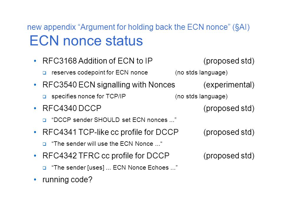 new appendix Argument for holding back the ECN nonce (§AI) ECN nonce usefulness attack detected: suppression of congestion info in f/b loop  detection of attack:only by the sender  potential attackers: other routers, receivers, or senders  who stands to gain: sender and/or receiver potential victim of attack: a congested router  victim relies for defence on potential attacker, who gains from the attack responsible servers are possibly an important set of senders router only defended if all senders behave responsibly  alternative: re-ECN protects against all suppression of f/b and against senders not responding to the f/b potential (secondary) victim of attack: sender's transport  assumes sender shares its own resources only based on each flow's network congestion without a sharing policy for its own congestion the ECN nonce allows such a sender to limit receivers who lack feedback integrity  alternative: a nonce at the transport layer 'would' give the same protection...