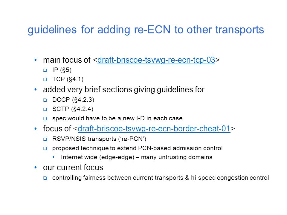 guidelines for adding re-ECN to other transports main focus of draft-briscoe-tsvwg-re-ecn-tcp-03  IP (§5)  TCP (§4.1) added very brief sections giving guidelines for  DCCP (§4.2.3)  SCTP (§4.2.4)  spec would have to be a new I-D in each case focus of draft-briscoe-tsvwg-re-ecn-border-cheat-01  RSVP/NSIS transports ('re-PCN')  proposed technique to extend PCN-based admission control Internet wide (edge-edge) – many untrusting domains our current focus  controlling fairness between current transports & hi-speed congestion control
