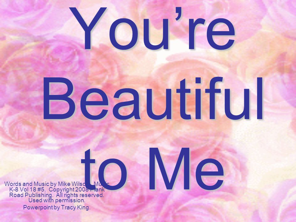 You're Beautiful to Me Words and Music by Mike Wilson. Music K-8 Vol 18 #5. Copyright 2008 Plank Road Publishing. All rights reserved. Used with permi