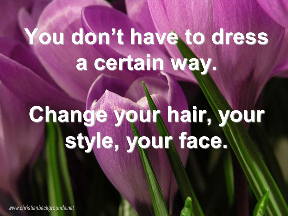 You don't have to dress a certain way. Change your hair, your style, your face. You don't have to dress a certain way. Change your hair, your style, y