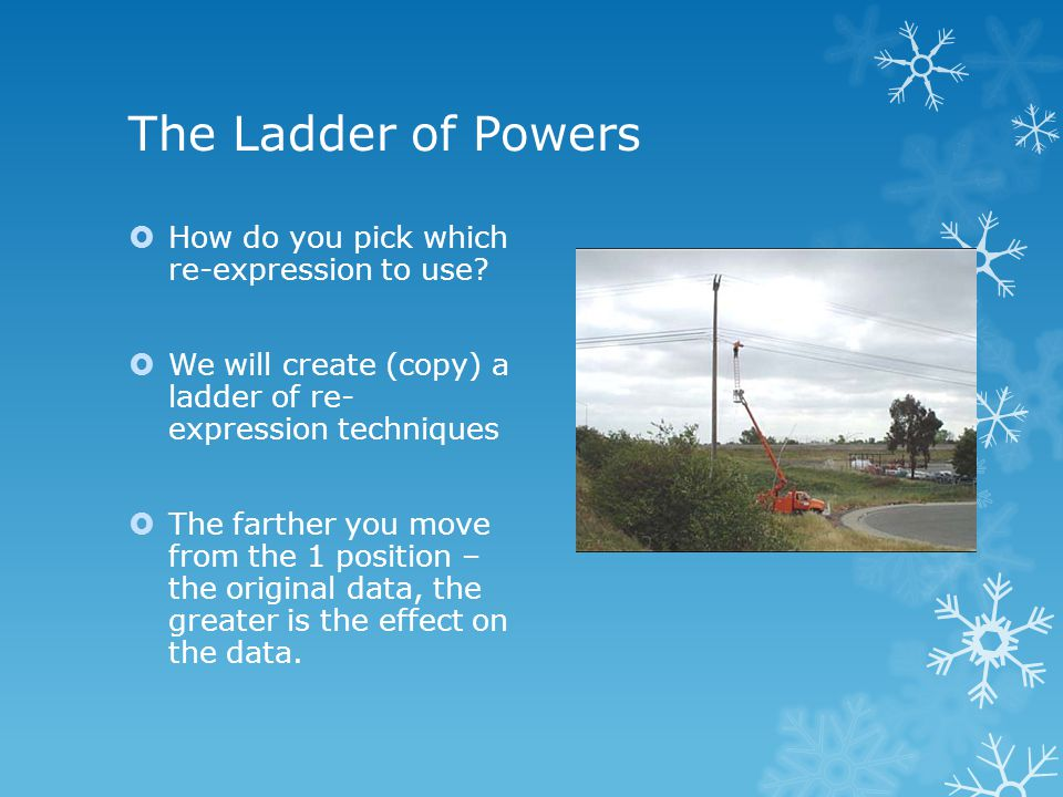 The Ladder of Powers  How do you pick which re-expression to use?  We will create (copy) a ladder of re- expression techniques  The farther you mov