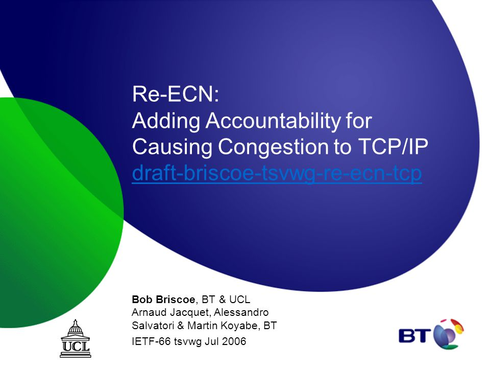 Re-ECN: Adding Accountability for Causing Congestion to TCP/IP draft-briscoe-tsvwg-re-ecn-tcp draft-briscoe-tsvwg-re-ecn-tcp Bob Briscoe, BT & UCL Arnaud Jacquet, Alessandro Salvatori & Martin Koyabe, BT IETF-66 tsvwg Jul 2006