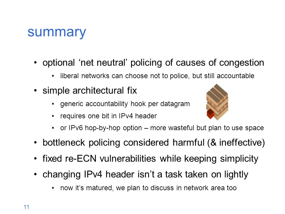 11 optional 'net neutral' policing of causes of congestion liberal networks can choose not to police, but still accountable simple architectural fix generic accountability hook per datagram requires one bit in IPv4 header or IPv6 hop-by-hop option – more wasteful but plan to use space bottleneck policing considered harmful (& ineffective) fixed re-ECN vulnerabilities while keeping simplicity changing IPv4 header isn't a task taken on lightly now it's matured, we plan to discuss in network area too summary