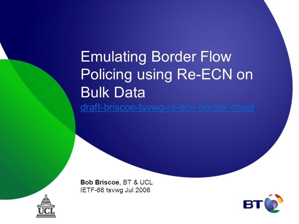 Emulating Border Flow Policing using Re-ECN on Bulk Data draft-briscoe-tsvwg-re-ecn-border-cheat draft-briscoe-tsvwg-re-ecn-border-cheat Bob Briscoe, BT & UCL IETF-66 tsvwg Jul 2006