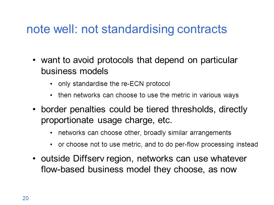 20 note well: not standardising contracts want to avoid protocols that depend on particular business models only standardise the re-ECN protocol then networks can choose to use the metric in various ways border penalties could be tiered thresholds, directly proportionate usage charge, etc.