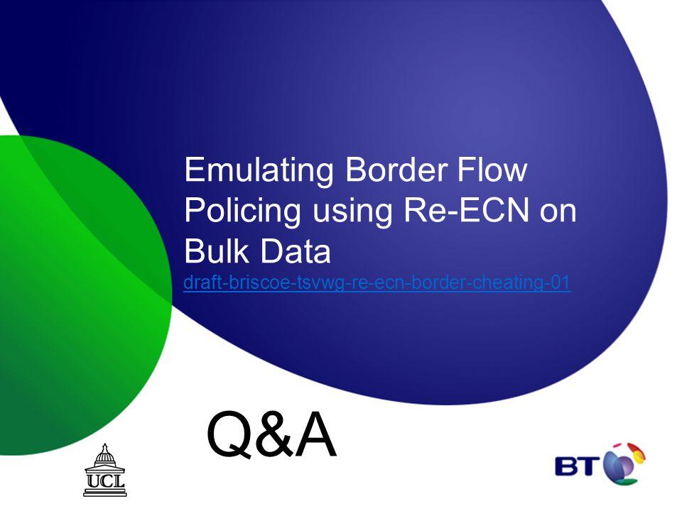 Emulating Border Flow Policing using Re-ECN on Bulk Data draft-briscoe-tsvwg-re-ecn-border-cheating-01 draft-briscoe-tsvwg-re-ecn-border-cheating-01 Q&A