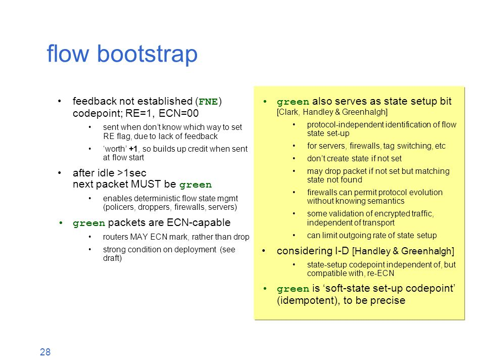28 flow bootstrap feedback not established ( FNE ) codepoint; RE=1, ECN=00 sent when don't know which way to set RE flag, due to lack of feedback 'worth' +1, so builds up credit when sent at flow start after idle >1sec next packet MUST be green enables deterministic flow state mgmt (policers, droppers, firewalls, servers) green packets are ECN-capable routers MAY ECN mark, rather than drop strong condition on deployment (see draft) green also serves as state setup bit [Clark, Handley & Greenhalgh] protocol-independent identification of flow state set-up for servers, firewalls, tag switching, etc don't create state if not set may drop packet if not set but matching state not found firewalls can permit protocol evolution without knowing semantics some validation of encrypted traffic, independent of transport can limit outgoing rate of state setup considering I-D [Handley & Greenhalgh] state-setup codepoint independent of, but compatible with, re-ECN green is 'soft-state set-up codepoint' (idempotent), to be precise