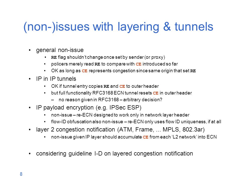 8 (non-)issues with layering & tunnels general non-issue RE flag shouldn't change once set by sender (or proxy) policers merely read RE to compare with CE introduced so far OK as long as CE represents congestion since same origin that set RE IP in IP tunnels OK if tunnel entry copies RE and CE to outer header but full functionality RFC3168 ECN tunnel resets CE in outer header –no reason given in RFC3168 – arbitrary decision.