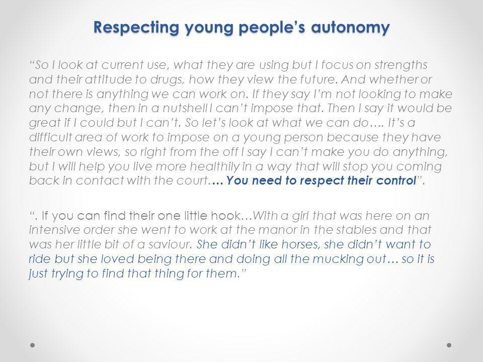 Respecting young people's autonomy Respecting young people's autonomy So I look at current use, what they are using but I focus on strengths and their attitude to drugs, how they view the future.