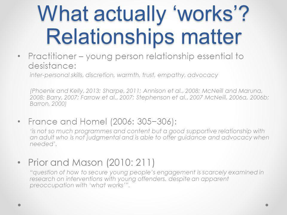 What actually 'works'? Relationships matter Practitioner – young person relationship essential to desistance: inter-personal skills, discretion, warmt