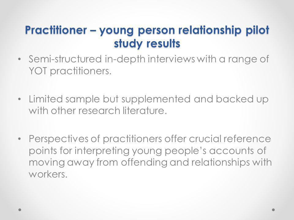 Practitioner – young person relationship pilot study results Semi-structured in-depth interviews with a range of YOT practitioners. Limited sample but