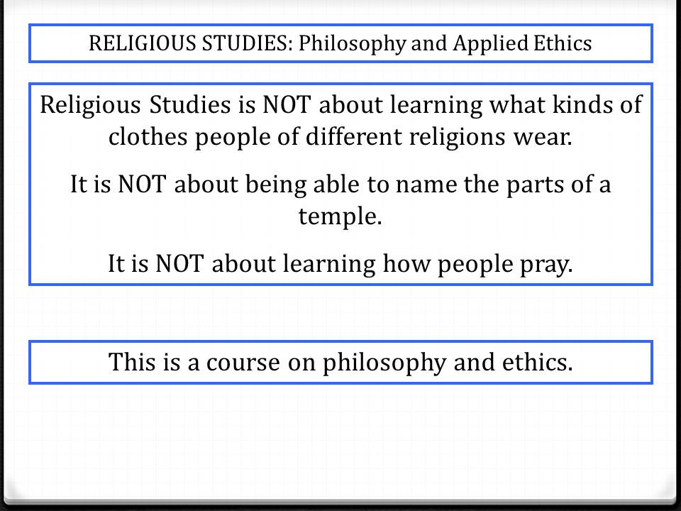 RELIGIOUS STUDIES: Philosophy and Applied Ethics Religious Studies is NOT about learning what kinds of clothes people of different religions wear.