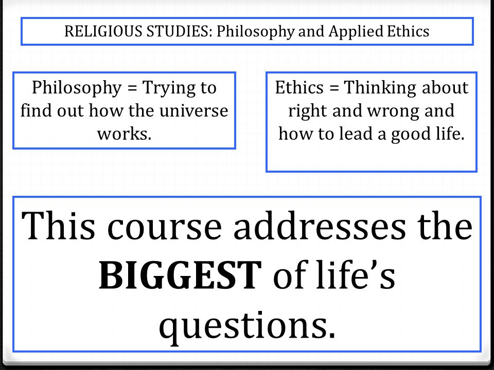RELIGIOUS STUDIES: Philosophy and Applied Ethics Philosophy = Trying to find out how the universe works.