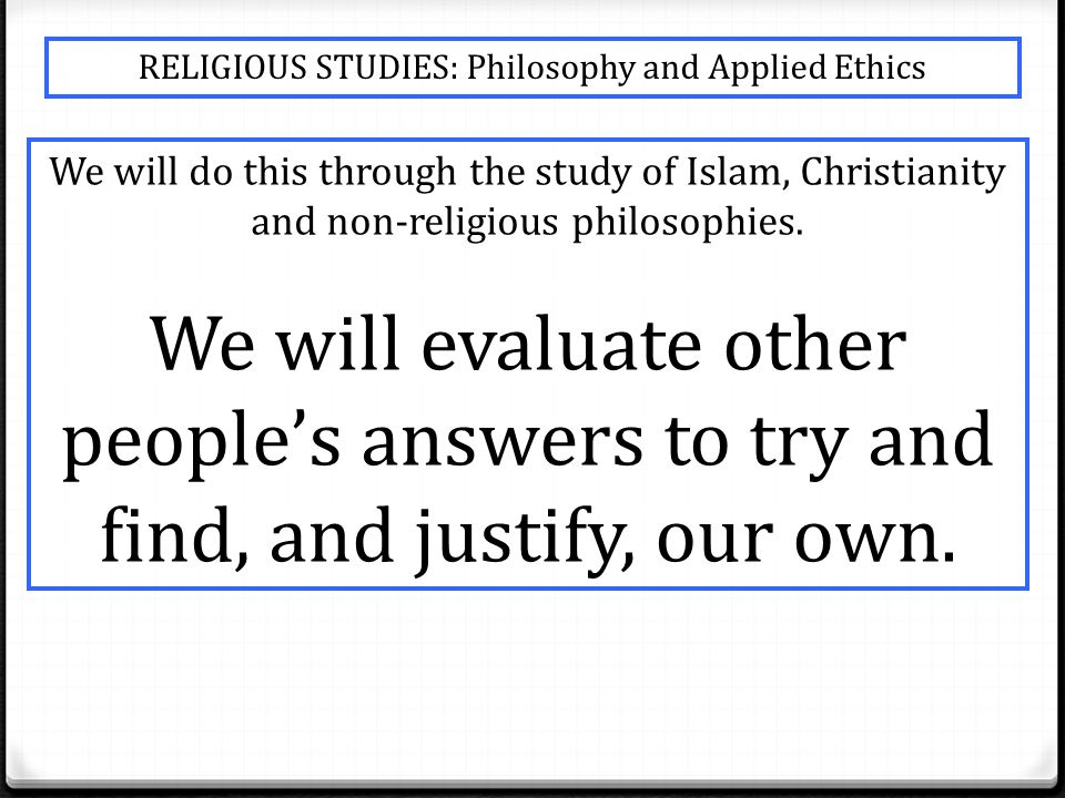 RELIGIOUS STUDIES: Philosophy and Applied Ethics We will do this through the study of Islam, Christianity and non-religious philosophies.