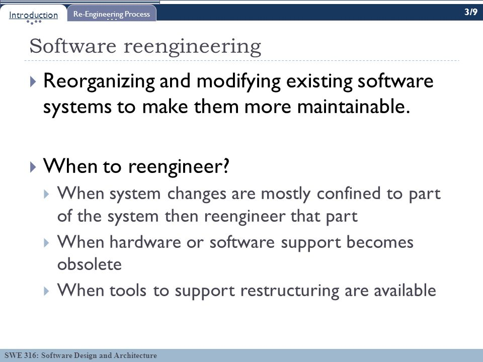 SWE 316: Software Design and Architecture Software reengineering  Reorganizing and modifying existing software systems to make them more maintainable.