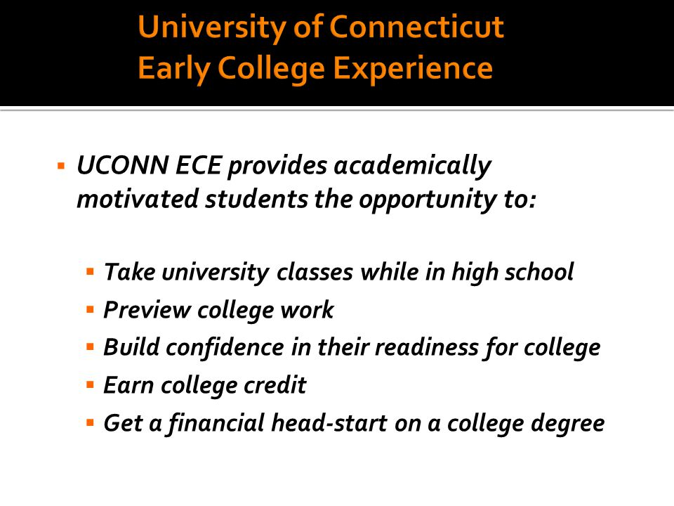  UCONN ECE provides academically motivated students the opportunity to:  Take university classes while in high school  Preview college work  Build confidence in their readiness for college  Earn college credit  Get a financial head-start on a college degree