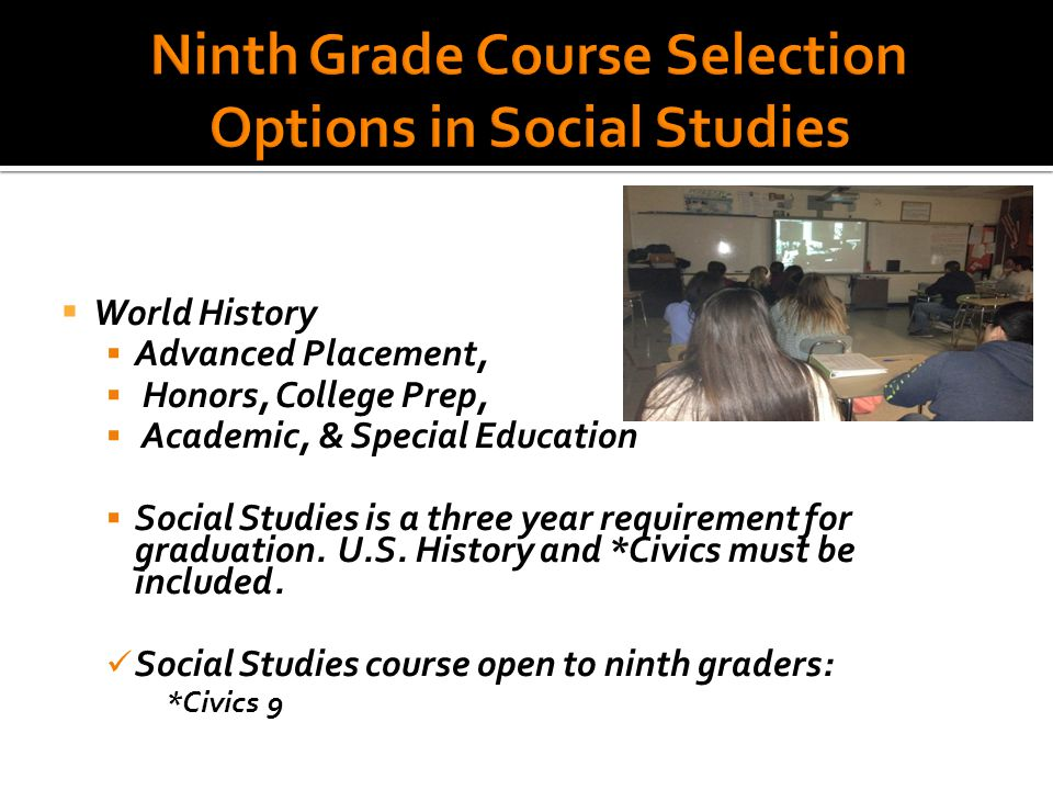  World History  Advanced Placement,  Honors, College Prep,  Academic, & Special Education  Social Studies is a three year requirement for graduation.