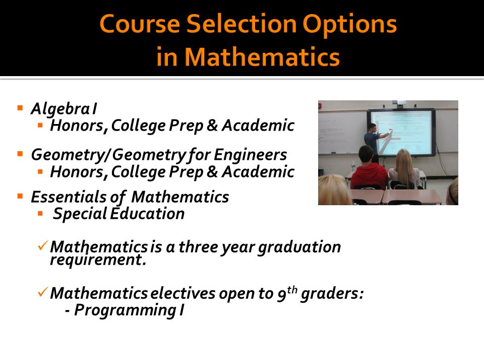  Algebra I  Honors, College Prep & Academic  Geometry/ Geometry for Engineers  Honors, College Prep & Academic  Essentials of Mathematics  Special Education Mathematics is a three year graduation requirement.
