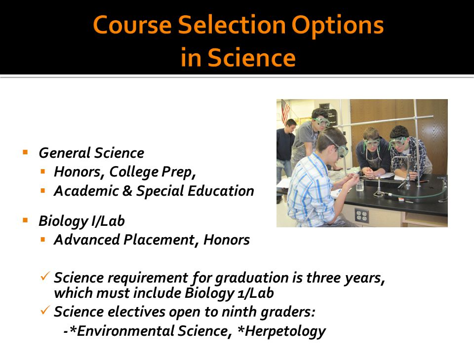  General Science  Honors, College Prep,  Academic & Special Education  Biology I/Lab  Advanced Placement, Honors Science requirement for graduation is three years, which must include Biology 1/Lab Science electives open to ninth graders: -*Environmental Science, *Herpetology
