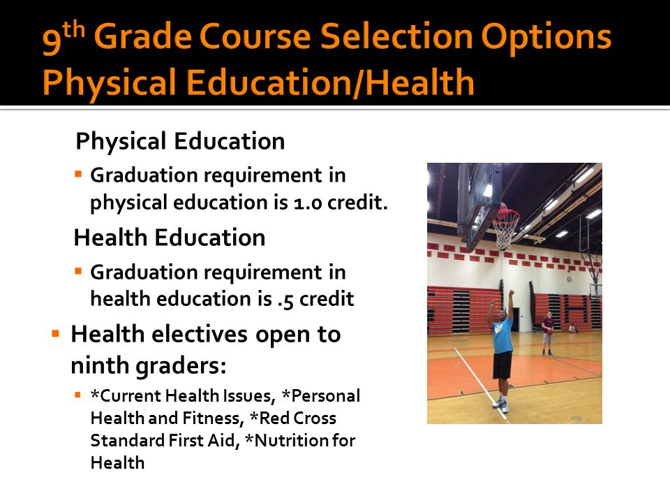Physical Education  Graduation requirement in physical education is 1.0 credit.