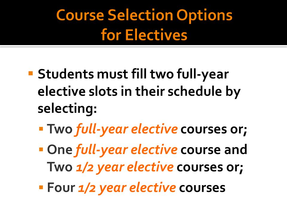 Students must fill two full-year elective slots in their schedule by selecting:  Two full-year elective courses or;  One full-year elective course and Two 1/2 year elective courses or;  Four 1/2 year elective courses