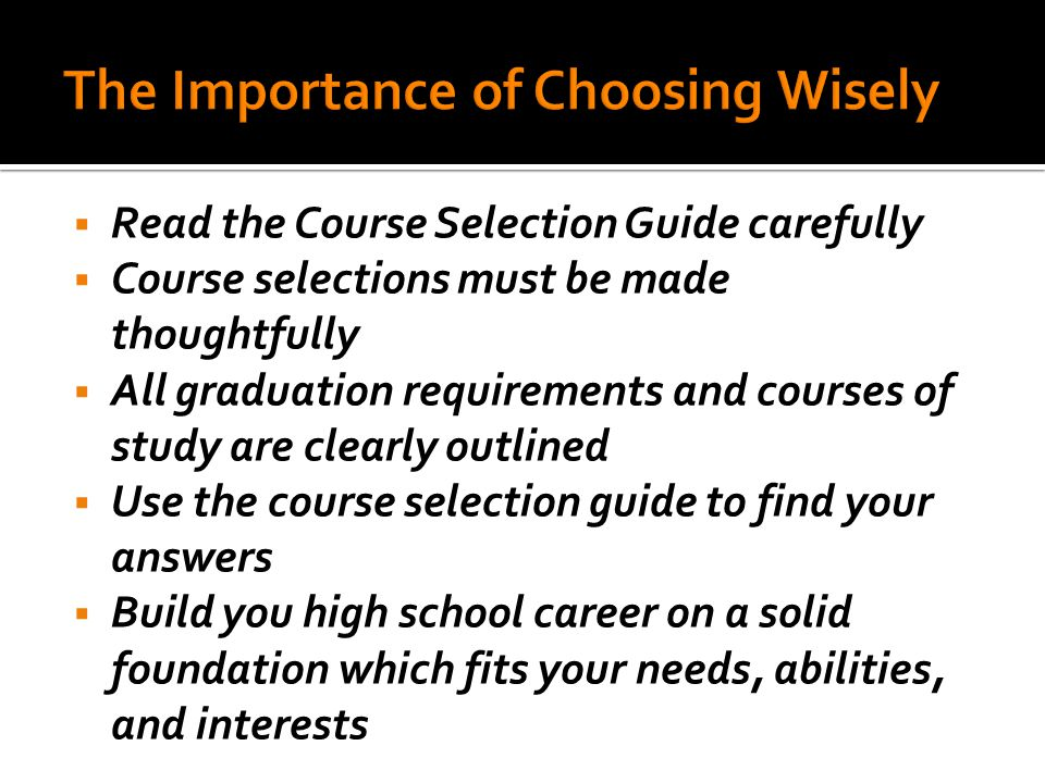  Read the Course Selection Guide carefully  Course selections must be made thoughtfully  All graduation requirements and courses of study are clearly outlined  Use the course selection guide to find your answers  Build you high school career on a solid foundation which fits your needs, abilities, and interests