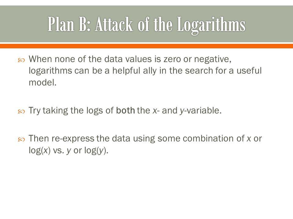  When none of the data values is zero or negative, logarithms can be a helpful ally in the search for a useful model.