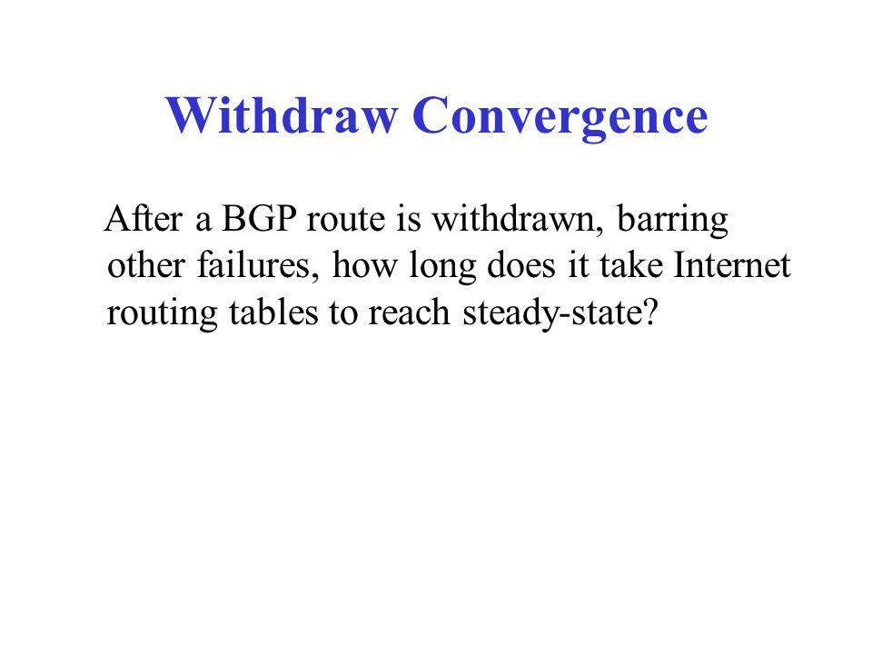 Withdraw Convergence After a BGP route is withdrawn, barring other failures, how long does it take Internet routing tables to reach steady-state