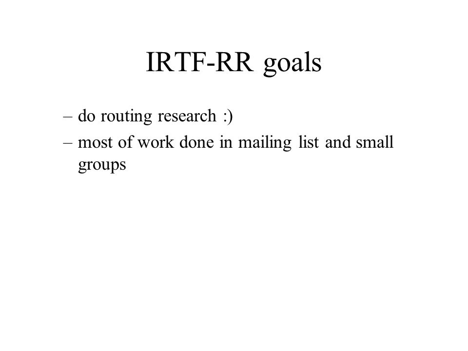 IRTF-RR goals –do routing research :) –most of work done in mailing list and small groups