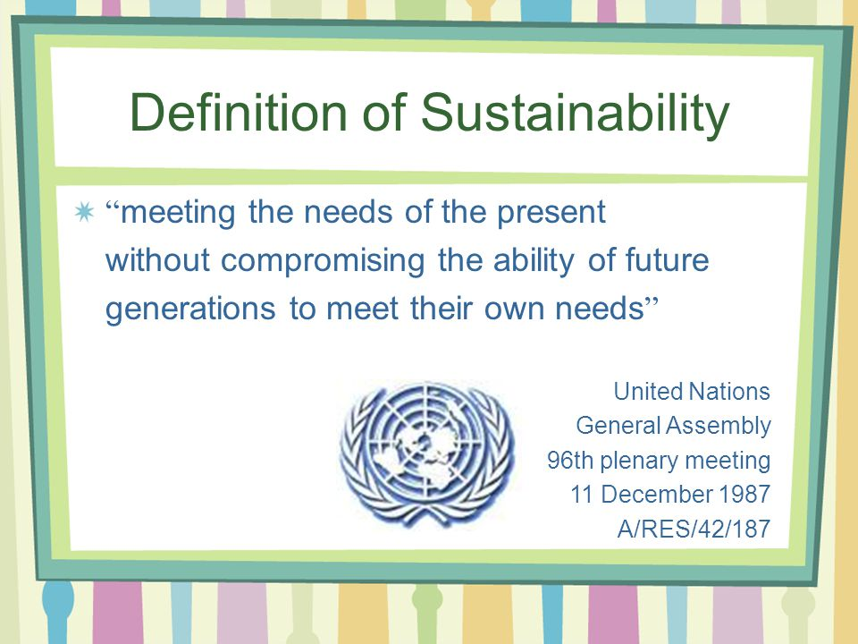 Definition of Sustainability meeting the needs of the present without compromising the ability of future generations to meet their own needs United Nations General Assembly 96th plenary meeting 11 December 1987 A/RES/42/187