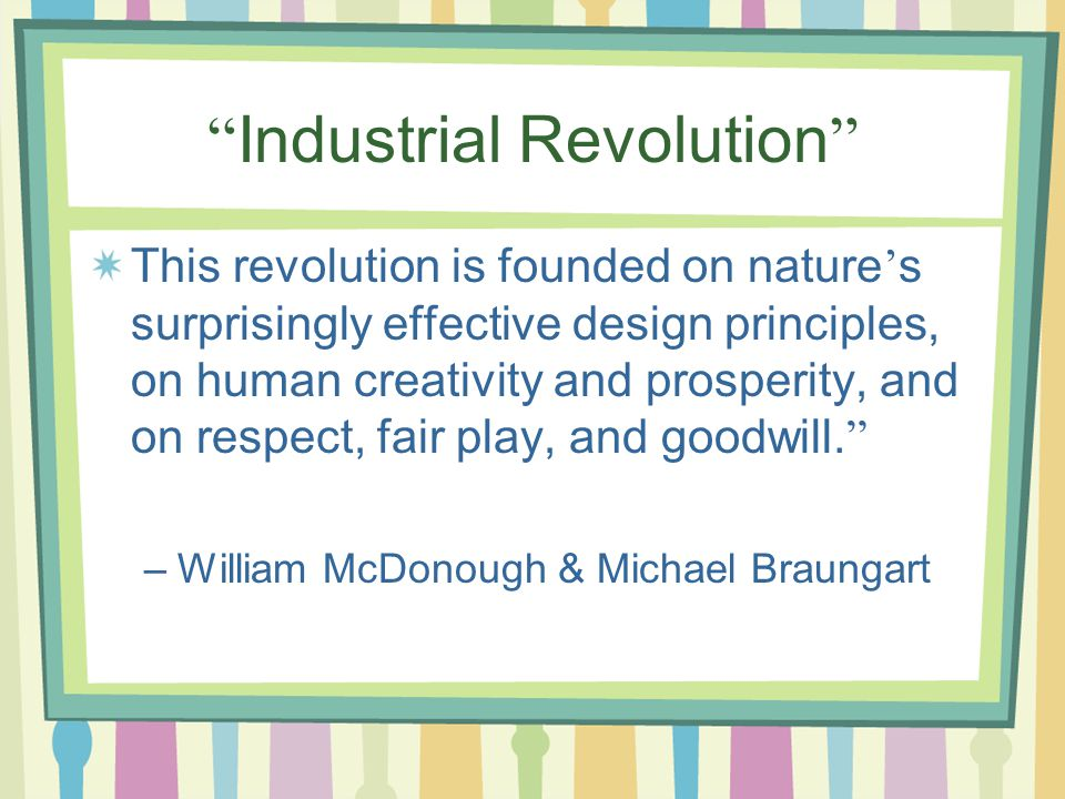 Industrial Revolution This revolution is founded on nature ' s surprisingly effective design principles, on human creativity and prosperity, and on respect, fair play, and goodwill.
