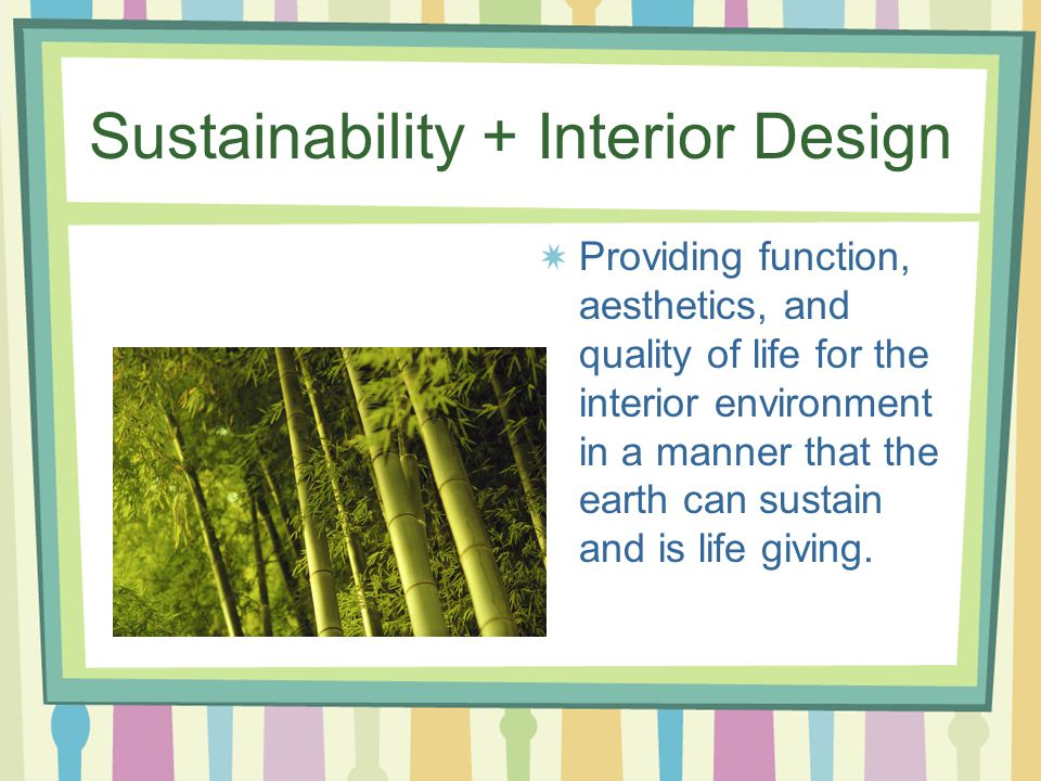 Sustainability + Interior Design Providing function, aesthetics, and quality of life for the interior environment in a manner that the earth can sustain and is life giving.