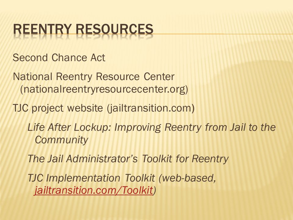 Second Chance Act National Reentry Resource Center (nationalreentryresourcecenter.org) TJC project website (jailtransition.com) Life After Lockup: Improving Reentry from Jail to the Community The Jail Administrator's Toolkit for Reentry TJC Implementation Toolkit (web-based, jailtransition.com/Toolkit) jailtransition.com/Toolkit