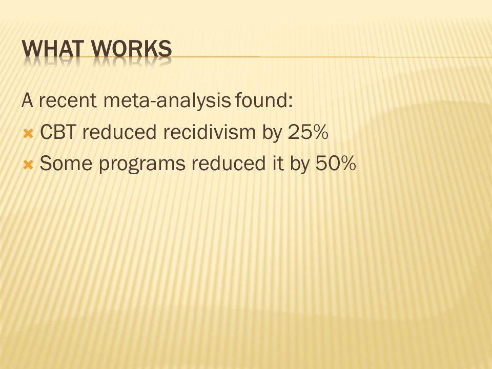 A recent meta-analysis found:  CBT reduced recidivism by 25%  Some programs reduced it by 50%