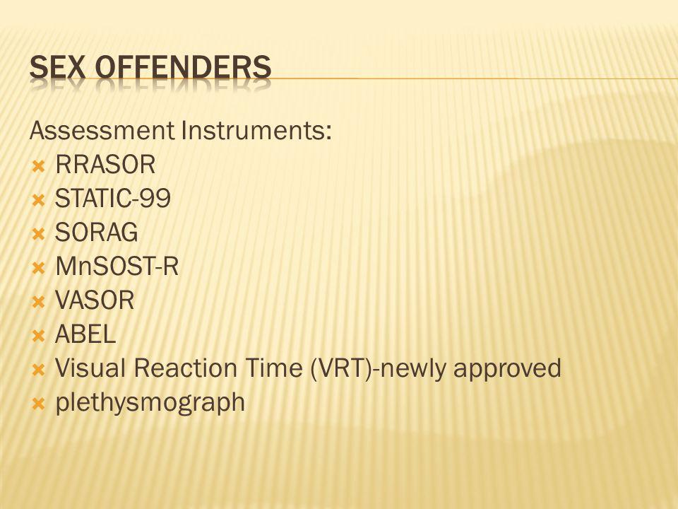 Assessment Instruments:  RRASOR  STATIC-99  SORAG  MnSOST-R  VASOR  ABEL  Visual Reaction Time (VRT)-newly approved  plethysmograph