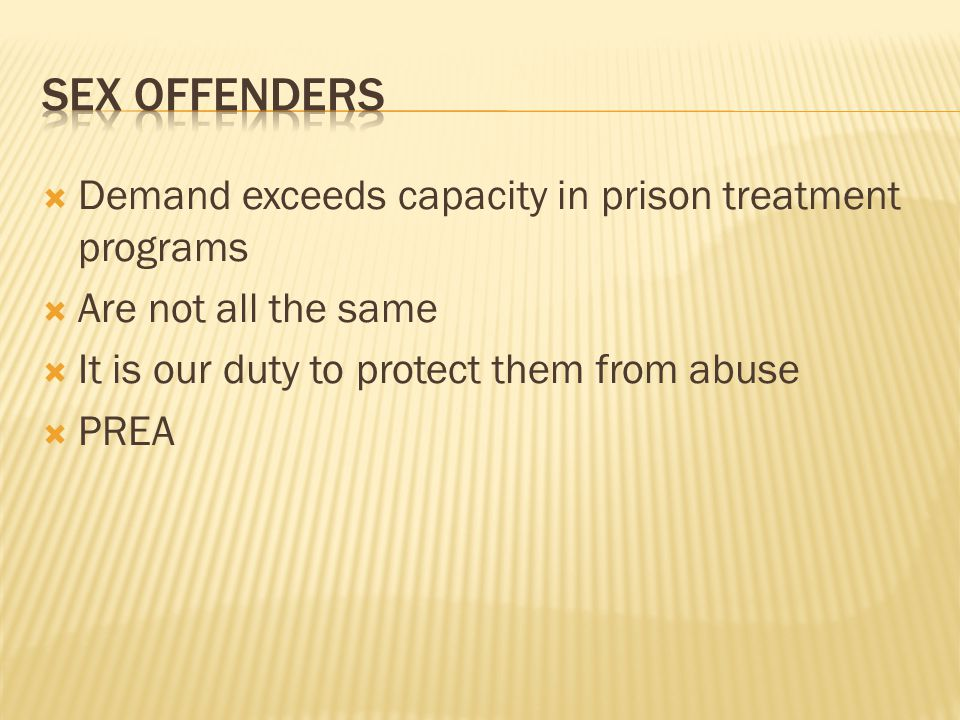  Demand exceeds capacity in prison treatment programs  Are not all the same  It is our duty to protect them from abuse  PREA