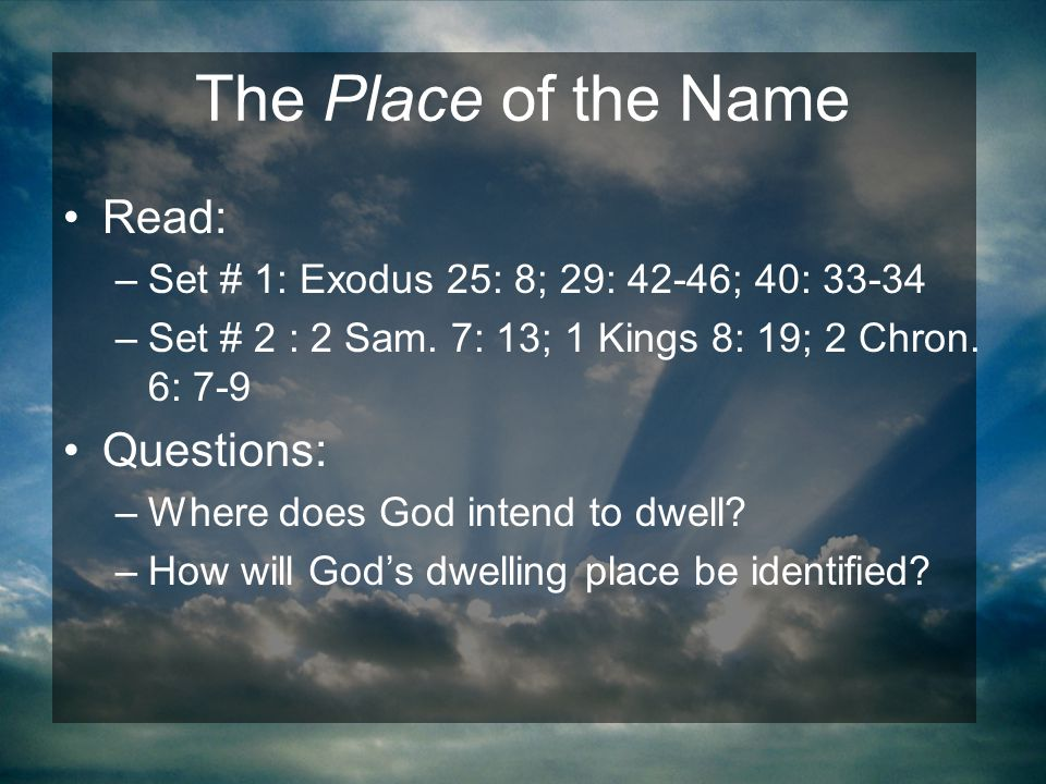 Read: –Set # 1: Exodus 25: 8; 29: 42-46; 40: 33-34 –Set # 2 : 2 Sam. 7: 13; 1 Kings 8: 19; 2 Chron. 6: 7-9 Questions: –Where does God intend to dwell?