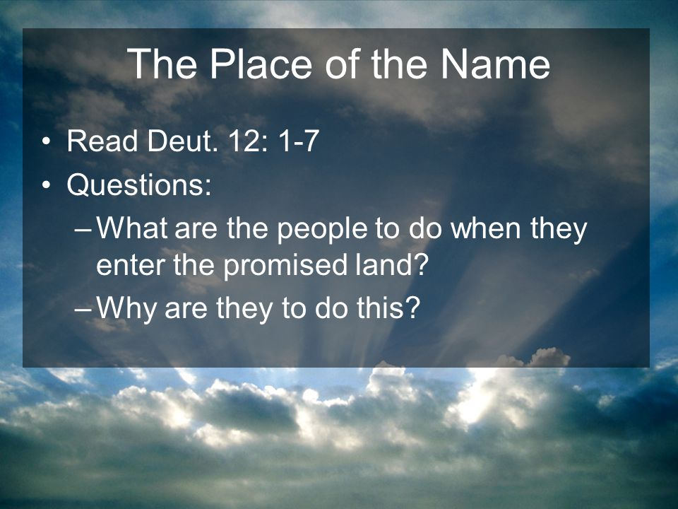 The Place of the Name Read Deut. 12: 1-7 Questions: –What are the people to do when they enter the promised land? –Why are they to do this?