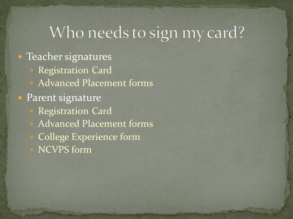 Teacher signatures Registration Card Advanced Placement forms Parent signature Registration Card Advanced Placement forms College Experience form NCVPS form