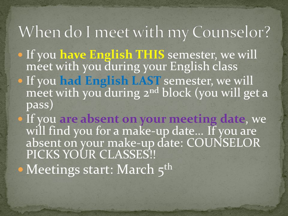 If you have English THIS semester, we will meet with you during your English class If you had English LAST semester, we will meet with you during 2 nd block (you will get a pass) If you are absent on your meeting date, we will find you for a make-up date… If you are absent on your make-up date: COUNSELOR PICKS YOUR CLASSES!.