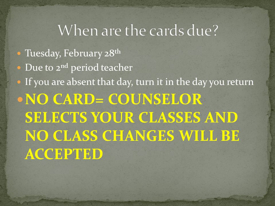 Tuesday, February 28 th Due to 2 nd period teacher If you are absent that day, turn it in the day you return NO CARD= COUNSELOR SELECTS YOUR CLASSES AND NO CLASS CHANGES WILL BE ACCEPTED