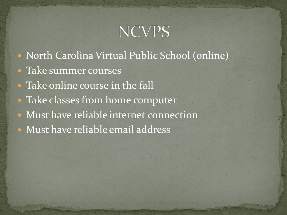 North Carolina Virtual Public School (online) Take summer courses Take online course in the fall Take classes from home computer Must have reliable internet connection Must have reliable email address