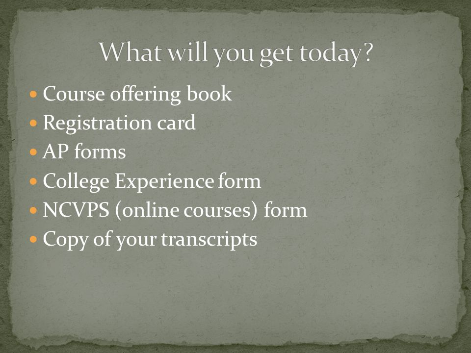 Course offering book Registration card AP forms College Experience form NCVPS (online courses) form Copy of your transcripts
