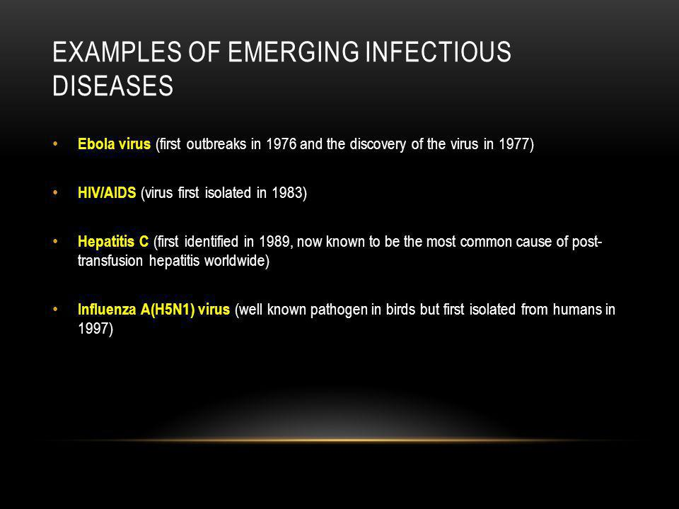 EXAMPLES OF EMERGING INFECTIOUS DISEASES Ebola virus (first outbreaks in 1976 and the discovery of the virus in 1977) HIV/AIDS (virus first isolated i