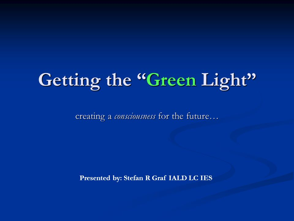 Getting the Green Light creating a consciousness for the future… Getting the Green Light creating a consciousness for the future… Presented by: Stefan R Graf IALD LC IES