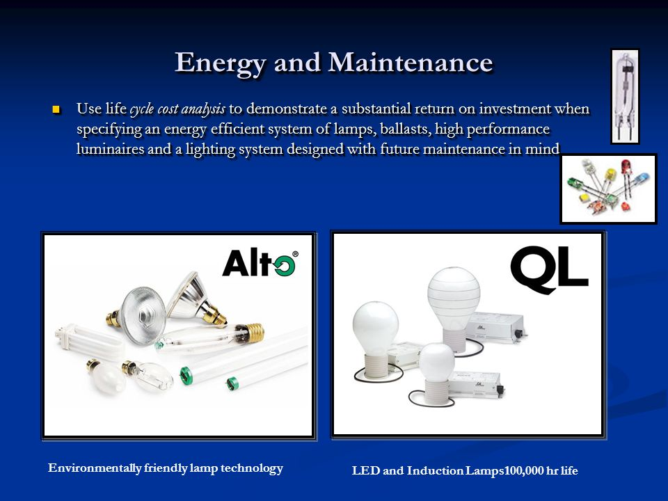 Energy and Maintenance Use life cycle cost analysis to demonstrate a substantial return on investment when specifying an energy efficient system of lamps, ballasts, high performance luminaires and a lighting system designed with future maintenance in mind Use life cycle cost analysis to demonstrate a substantial return on investment when specifying an energy efficient system of lamps, ballasts, high performance luminaires and a lighting system designed with future maintenance in mind Environmentally friendly lamp technology LED and Induction Lamps100,000 hr life